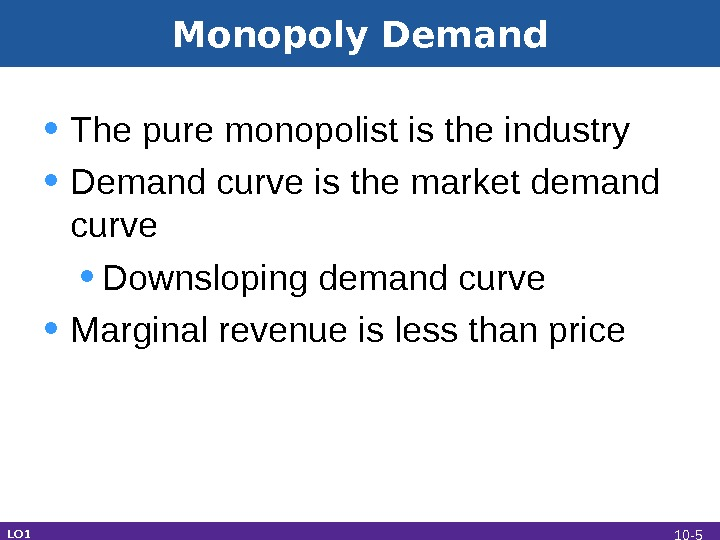 Monopoly Demand • The pure monopolist is the industry • Demand curve is the market demand