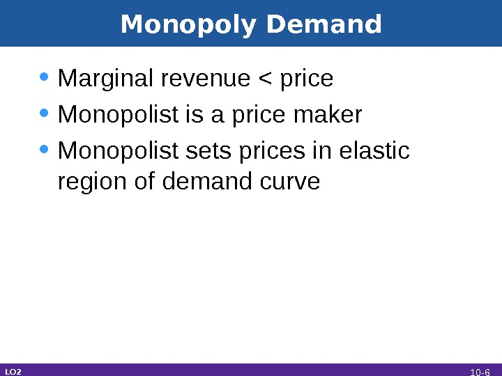 Monopoly Demand • Marginal revenue  price • Monopolist is a price maker • Monopolist sets