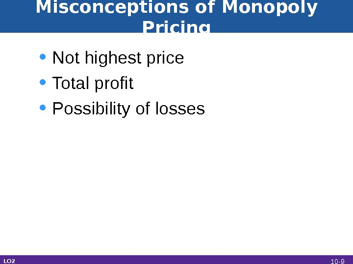 Misconceptions of Monopoly Pricing • Not highest price • Total profit • Possibility of losses LO