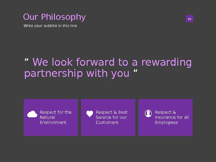 "01 ""  We look forward to a rewarding partnership with you "" 04 Our Philosophy"