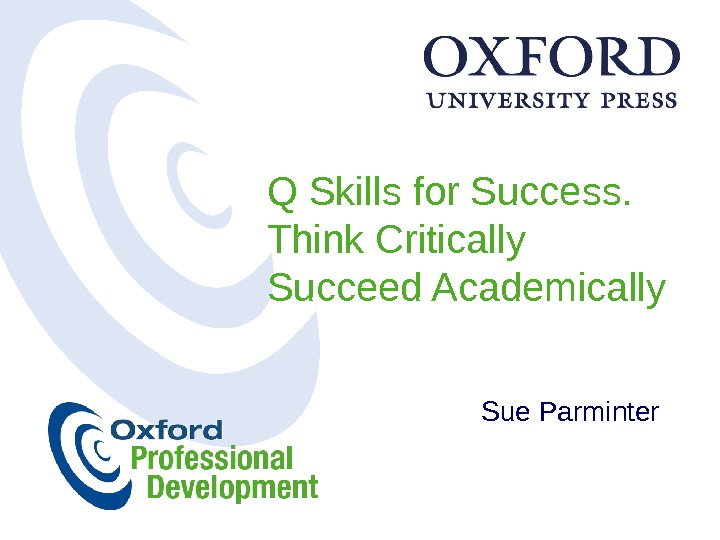 Q Skills for Success. Think Critically Succeed Academically Sue Parminter