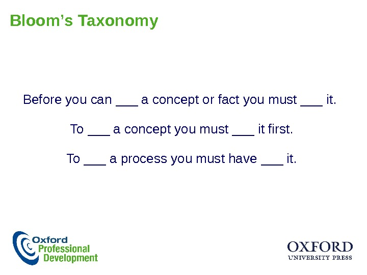 Bloom's Taxonomy Before you can ___ a concept or fact you must ___ it.  To