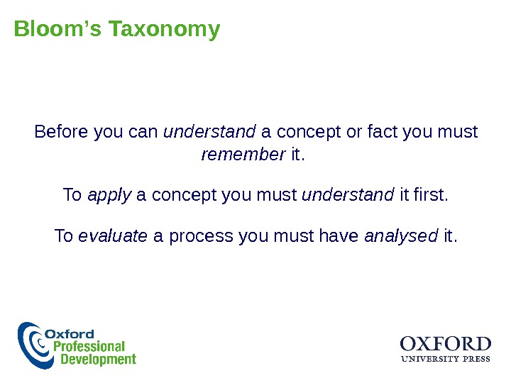 Bloom's Taxonomy Before you can understand a concept or fact you must remember it.  To