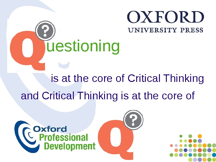 uestioning is at the core of Critical Thinking and  Critical Thinking is at the core