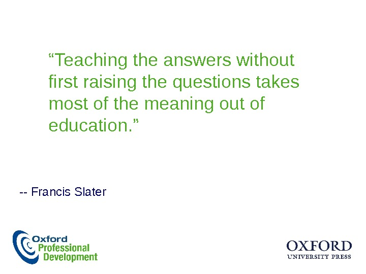 """ Teaching the answers without first raising the questions takes most of the meaning out of"