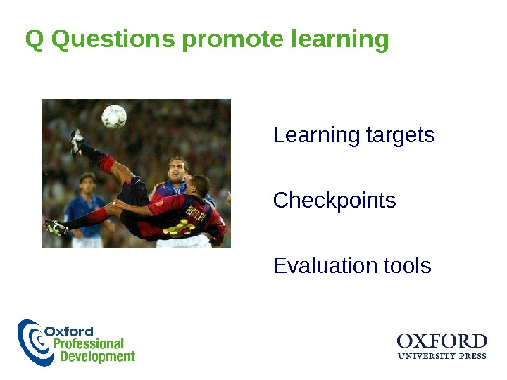 Q Questions promote learning Learning targets Checkpoints Evaluation tools