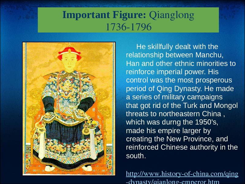 Important Figure: Qianglong 17361796 Heskillfullydealtwiththe relationshipbetween. Manchu, Hanandotherethnicminoritiesto reinforceimperialpower. His controlwasthemostprosperous periodof. Qing. Dynasty. Hemade aseriesofmilitarycampaigns