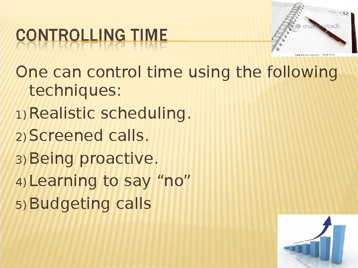 One can control time using thefollowing techniques: 1) Realistic scheduling. 2) Screened calls. 3) Being proactive.