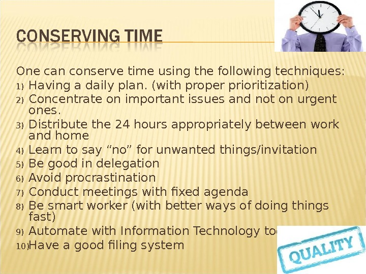 One can conserve time using thefollowing techniques: 1) Having a daily plan. (with proper prioritization) 2)