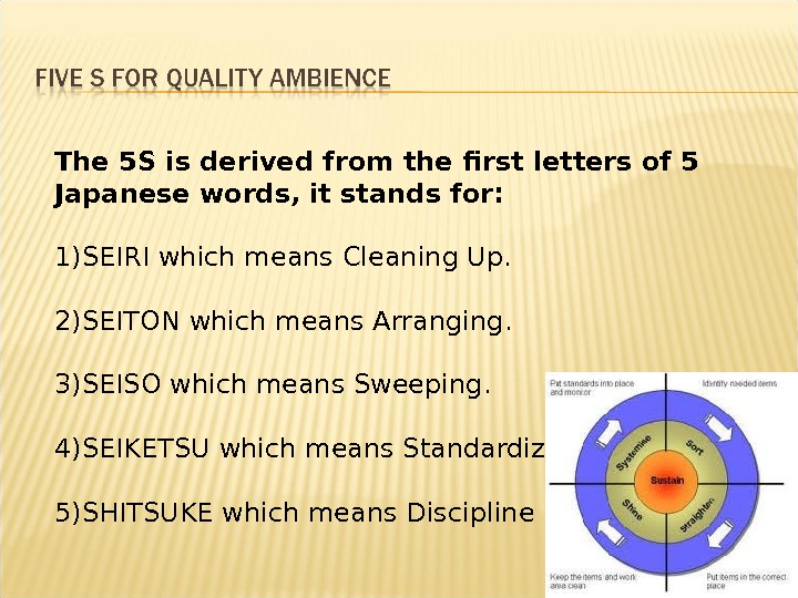 The 5 S is derived from the first letters of 5 Japanese words, it stands for:
