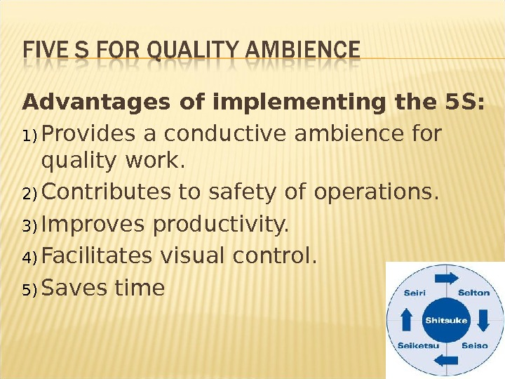 Advantages of implementing the 5 S: 1) Provides a conductive ambience for quality work. 2) Contributes