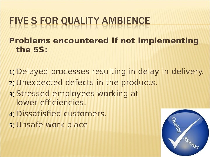 Problems encountered if not implementing the 5 S: 1) Delayed processes resulting in delay in delivery.