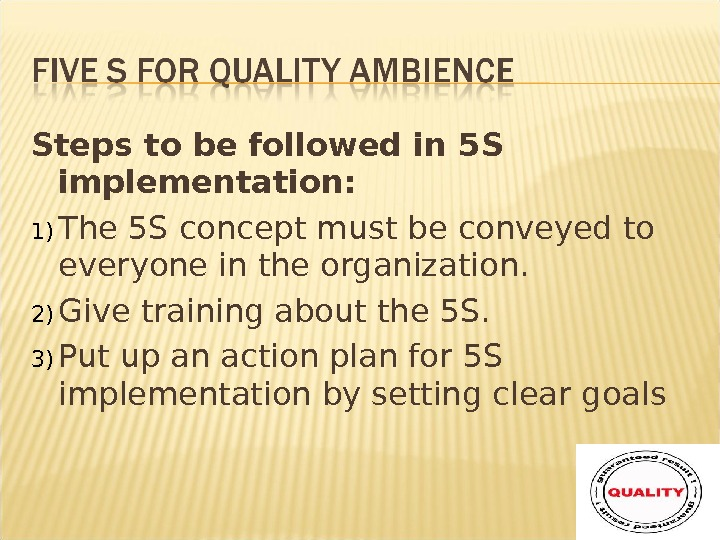 Steps to befollowed in 5 S implementation: 1) The 5 S concept must beconveyed to everyone