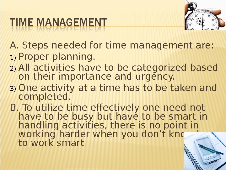 A. Steps needed for time management are: 1) Proper planning. 2) All activities have to be