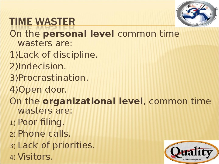 On the personal level common time wasters are: 1) Lack of discipline. 2) Indecision. 3) Procrastination.