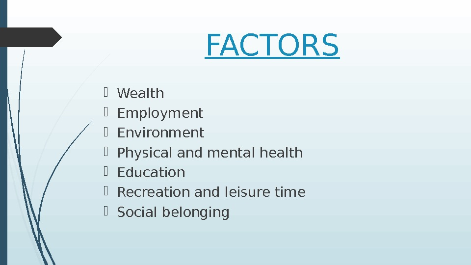 FACTORS Wealth Employment Environment Physical and mental health Education Recreation and leisure time Social belonging