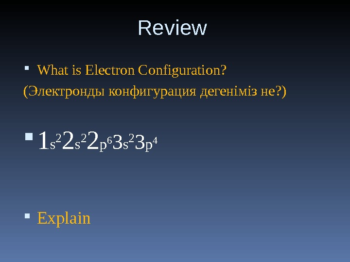 Review  What is Electron Configuration? (Электронды конфигурация дегеніміз не? ) 1 s 2 2 p