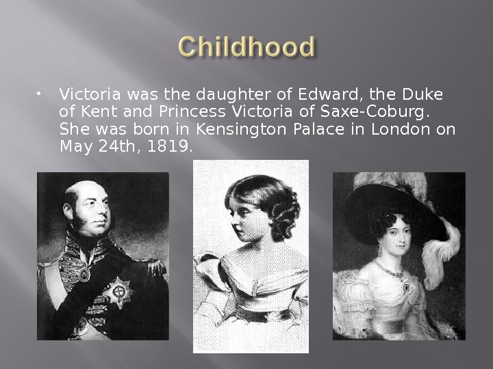 Victoria was the daughter of Edward, the Duke of Kent and Princess Victoria of Saxe-Coburg.