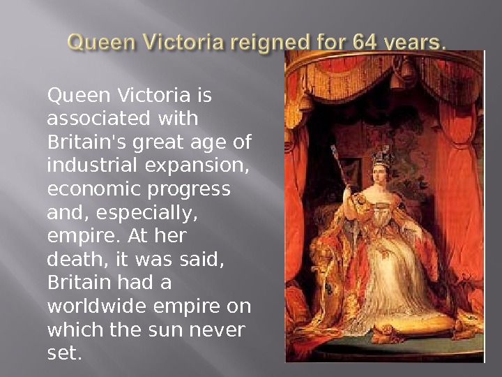 Queen Victoria is associated with Britain's great age of industrial expansion,  economic progress and, especially,