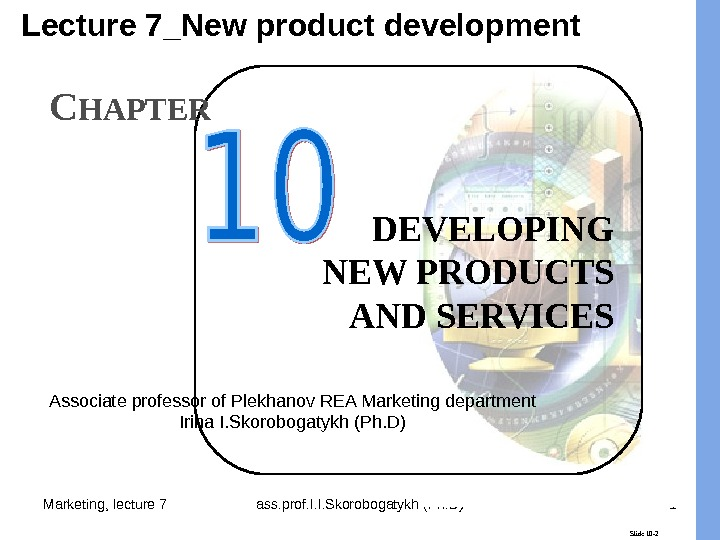 Marketing, lecture 7 ass. prof. I. I. Skorobogatykh (Ph. D) 1 Slide 10 -2 DEVELOPING NEW