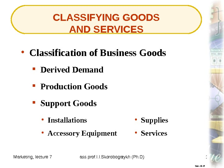 Marketing, lecture 7 ass. prof. I. I. Skorobogatykh (Ph. D) 16 CLASSIFYING GOODS AND SERVICES Slide