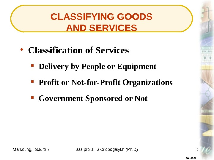 Marketing, lecture 7 ass. prof. I. I. Skorobogatykh (Ph. D) 17 CLASSIFYING GOODS AND SERVICES Slide
