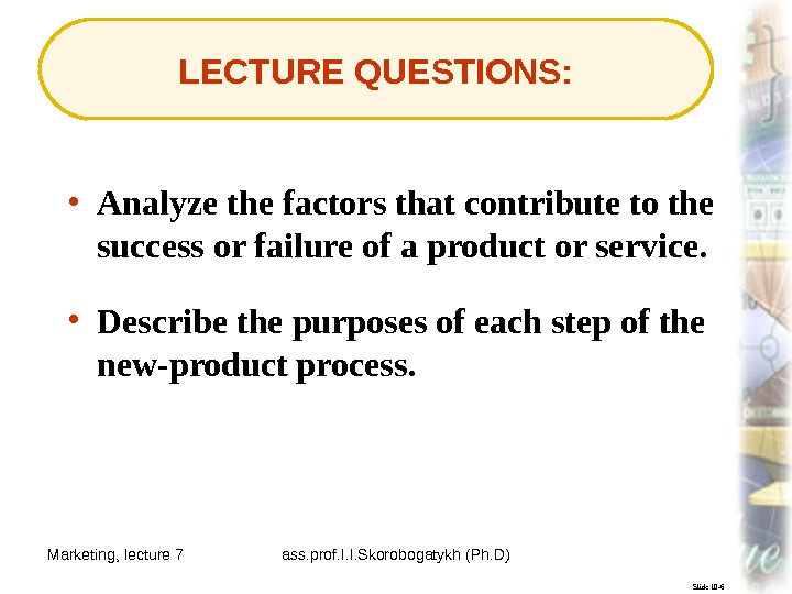 Marketing, lecture 7 ass. prof. I. I. Skorobogatykh (Ph. D) 3 Slide 10 -6 LECTURE QUESTIONS: