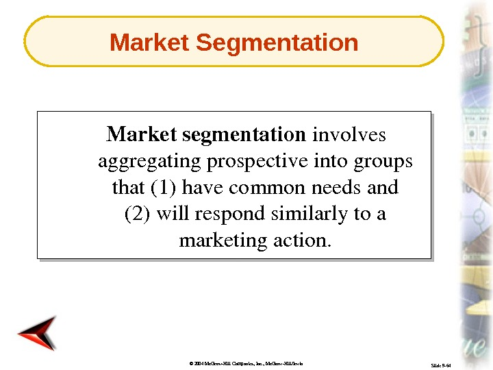 © 2004 Mc. Graw-Hill Companies, Inc. , Mc. Graw-Hill/Irwin Slide 9 -64 Marketsegmentation involves aggregatingprospectiveintogroups that(1)havecommonneedsand