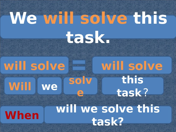 We will solve this task. will solve Will we solv e this task  ? will