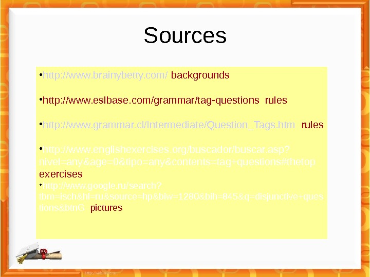 Sources • http: //www. brainybetty. com/ backgrounds • http: //www. eslbase. com/grammar/tag-questions rules • http: //www.