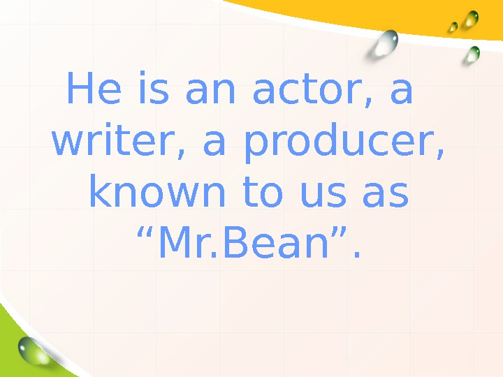 "He is an actor, a writer, a producer,  known to us as ""Mr."