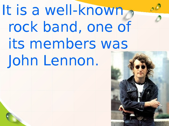 It is a well-known rock band, one of its members was John Lennon.
