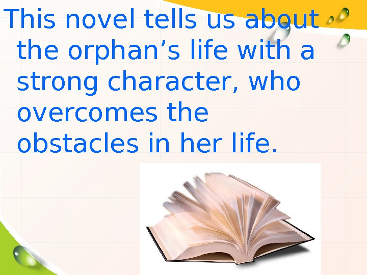 This novel tells us about the orphan's life with a strong character, who overcomes