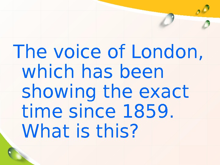 The voice of London,  which has been showing the exact time since 1859.
