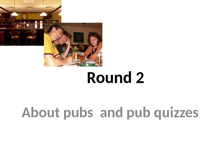 Round 2 About pubs and pub quizzes