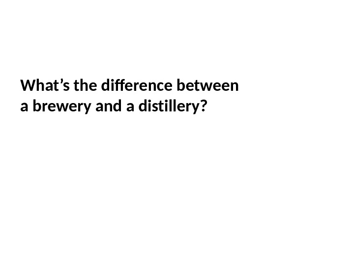 What's the difference between a brewery and а distillery?
