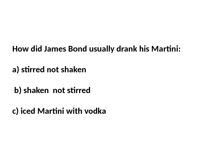 How did James Bond usually drank his Martini:  a) stirred not shaken b) shaken not