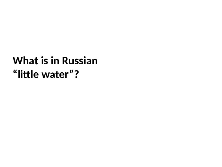 "What is in Russian ""little water""?"
