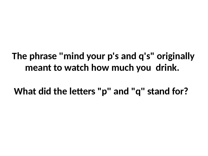 The phrase mind your p's and q's originally meant to watch how much you drink.