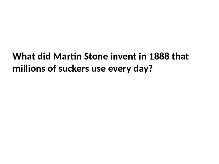 What did Martin Stone invent in 1888 that millions of suckers use every day?