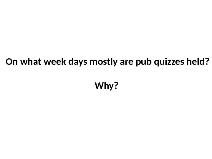 On what week days mostly are pub quizzes held?  Why?