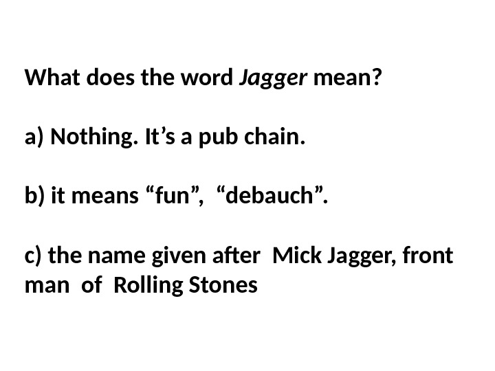 What does the word Jagger mean?  a) Nothing. It's a pub chain.  b) it