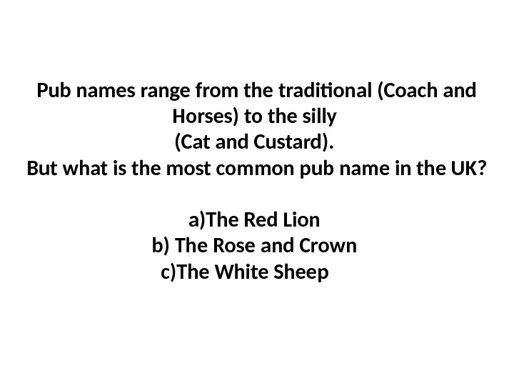 Pub names range from the traditional (Coach and Horses) to the silly (Cat and Custard).