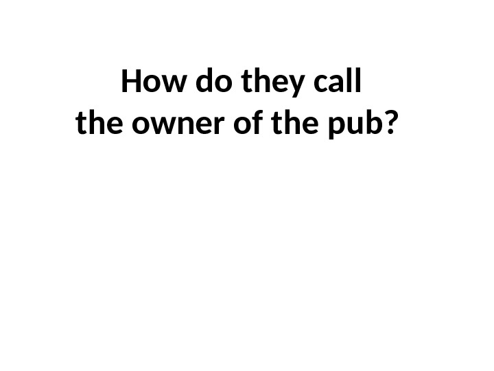 How do they call the owner of the pub?