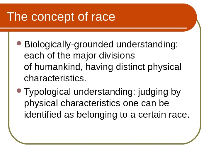 The concept of race Biologically-grounded understanding:  e ach of the major divisions of