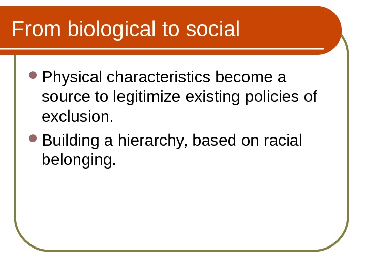 From biological to social Physical characteristics become a source to legitimize existing policies of