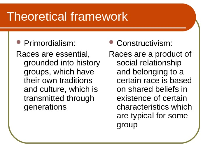 Theoretical framework Primordialism: Races are essential,  grounded into history groups, which have their