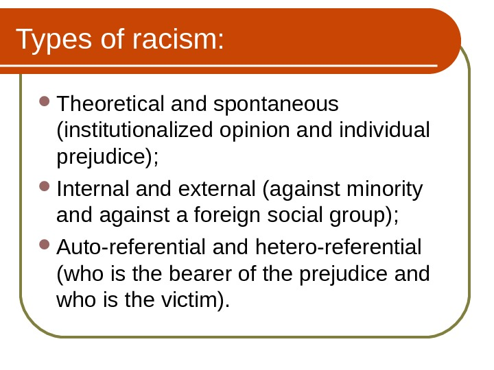 Types of racism:  Theoretical and spontaneous (institutionalized opinion and individual prejudice);  Internal