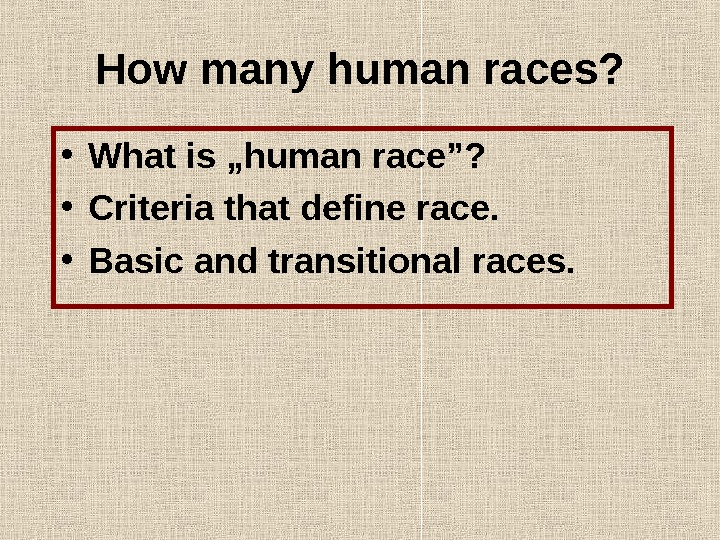 "How many human races?  • What is ""human race""?  • Criteria that define race."