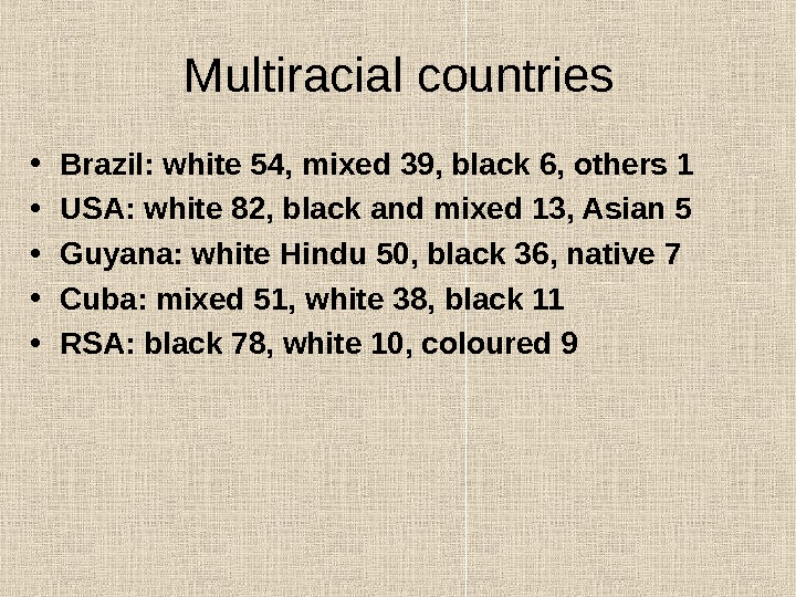 Multiracial countries • Brazil: white 54, mixed 39, black 6, others 1 • USA: white 82,